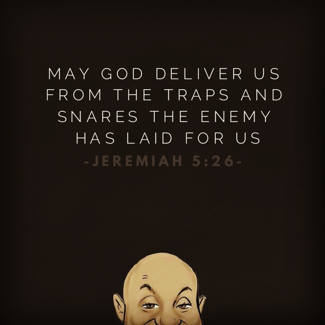 May God deliver us from the traps and snares the enemy has laid for us - Jeremiah 5:26.